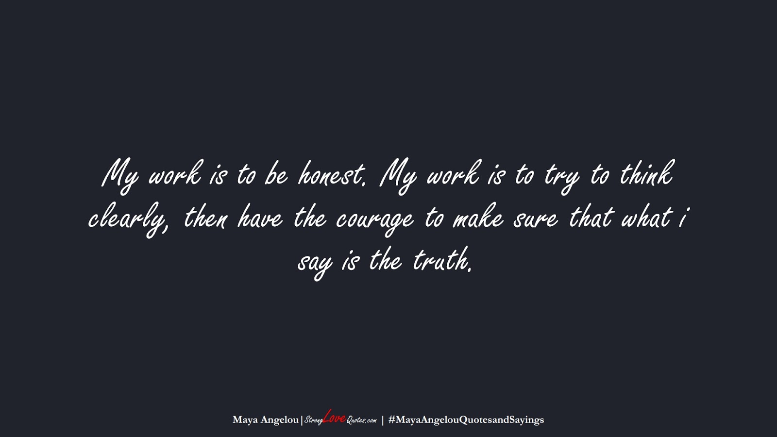 My work is to be honest. My work is to try to think clearly, then have the courage to make sure that what i say is the truth. (Maya Angelou);  #MayaAngelouQuotesandSayings