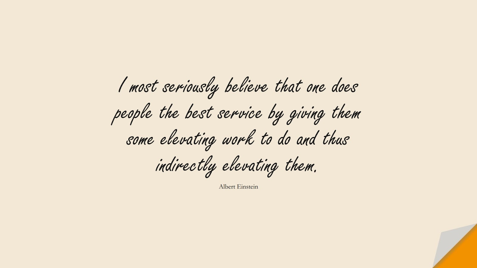 I most seriously believe that one does people the best service by giving them some elevating work to do and thus indirectly elevating them. (Albert Einstein);  #AlbertEnsteinQuotes