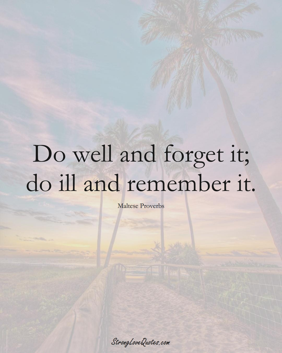 Do well and forget it; do ill and remember it. (Maltese Sayings);  #EuropeanSayings