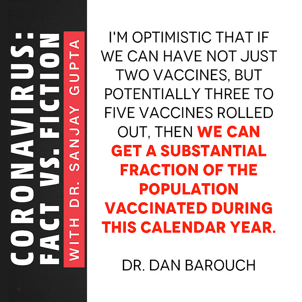 I'm optimistic that if we can have not just two vaccines, but potentially three to five vaccines rolled out, then we can get a substantial fraction of the population vaccinated during this calendar year. — Dr. Dan Barouch, director of the Center for Virology and Vaccine Research at Beth Israel Deaconess Medical Center in Boston