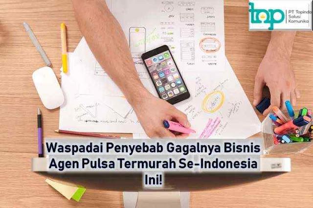 Waspadai Penyebab Gagalnya Bisnis Agen Pulsa Termurah Se-Indonesia Ini!