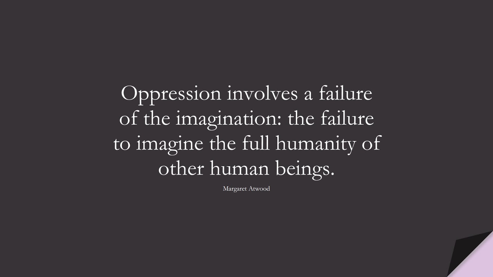 Oppression involves a failure of the imagination: the failure to imagine the full humanity of other human beings. (Margaret Atwood);  #HumanityQuotes