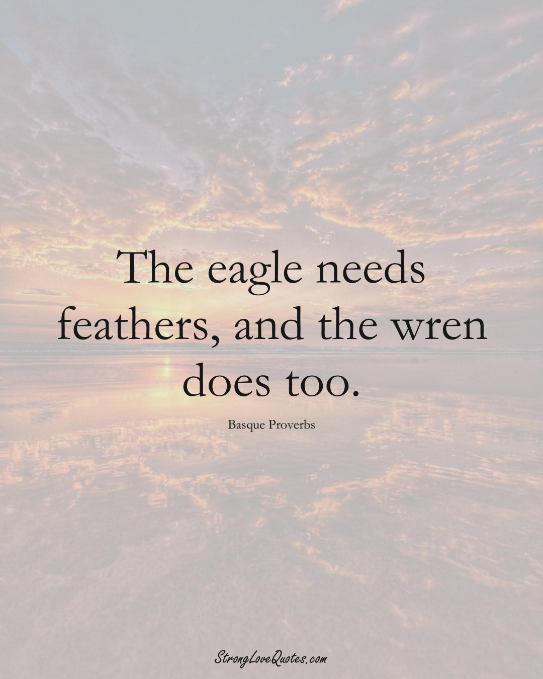 The eagle needs feathers, and the wren does too. (Basque Sayings);  #EuropeanSayings