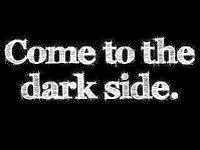 Come To The Dark Side...