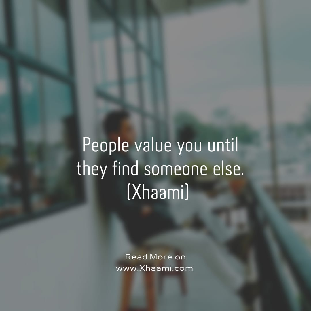 People value you until they find someone else (Xhaami)