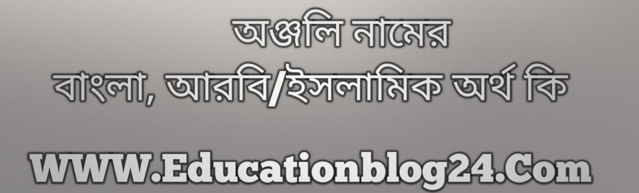 Anjali name meaning in Bengali, অঞ্জলি নামের অর্থ কি, অঞ্জলি নামের বাংলা অর্থ কি, অঞ্জলি নামের ইসলামিক অর্থ কি, অঞ্জলি কি ইসলামিক /আরবি নাম