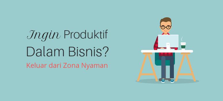 Ingin Produktif dalam Bisnis? Mulai Keluar dari Zona Nyaman