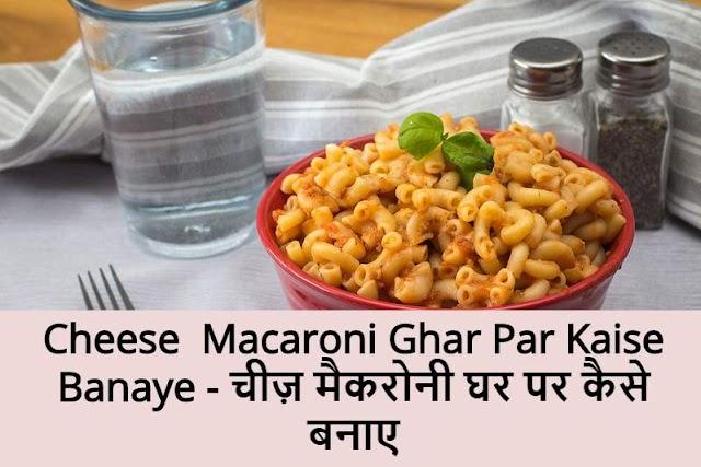 Cheese  Macaroni Ghar Par Kaise Banaye - चीज़ मैकरोनी घर पर कैसे बनाए