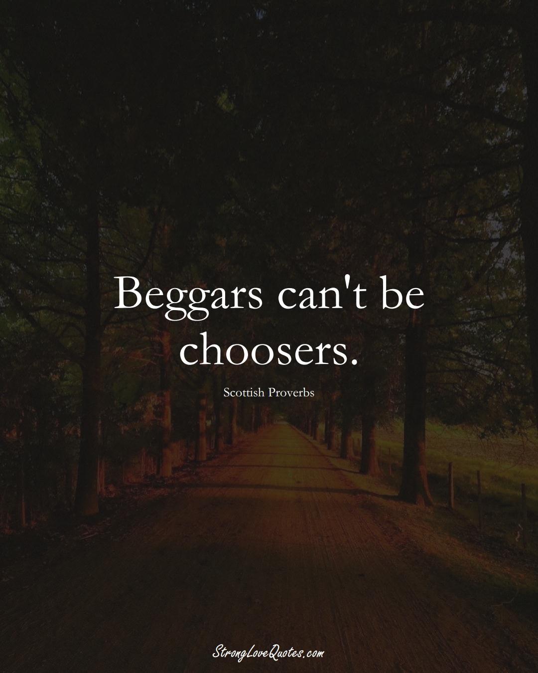 Beggars can't be choosers. (Scottish Sayings);  #EuropeanSayings