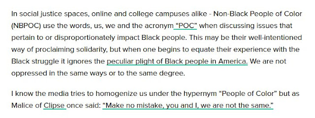 """In social justice spaces, online and college campuses alike - Non-Black People of Color (NBPOC) use the words, us, we and the acronym ""POC"" when discussing issues that pertain to or disproportionately impact Black people. This may be their well-intentioned way of proclaiming solidarity, but when one begins to equate their experience with the Black struggle it ignores the peculiar plight of Black people in America."""