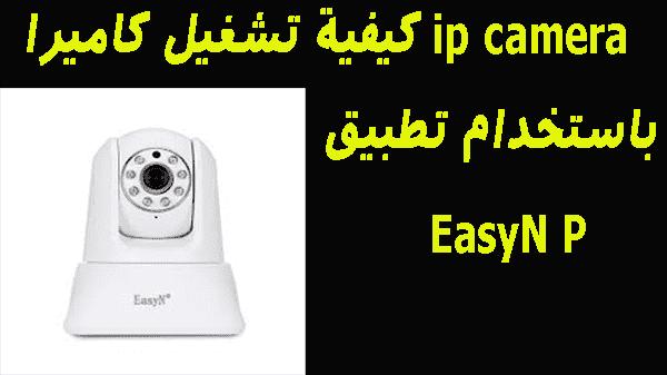 كيفية تشغيل كاميرا ip camera  باستخدام تطبيق EasyN P