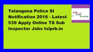 Telangana Police SI Notification 2016 - Latest 539 Apply Online TS Sub Inspector Jobs tslprb.in