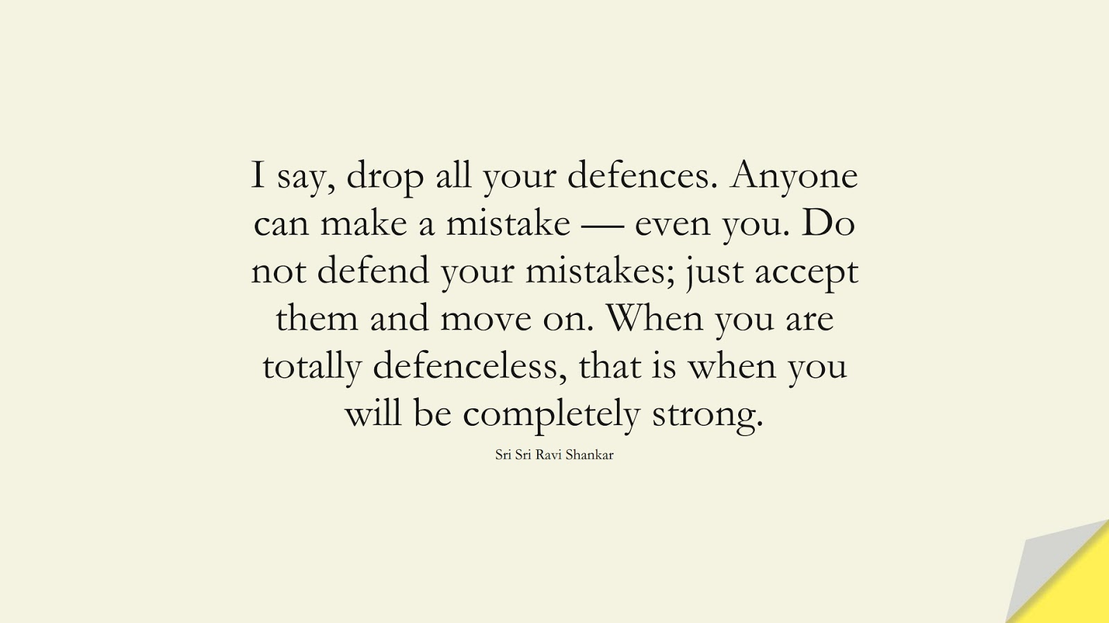 I say, drop all your defences. Anyone can make a mistake — even you. Do not defend your mistakes; just accept them and move on. When you are totally defenceless, that is when you will be completely strong. (Sri Sri Ravi Shankar);  #BeingStrongQuotes
