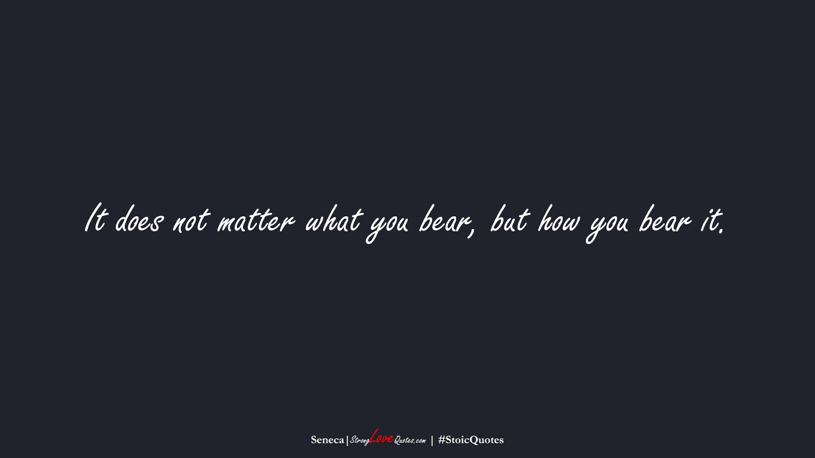 It does not matter what you bear, but how you bear it. (Seneca);  #StoicQuotes