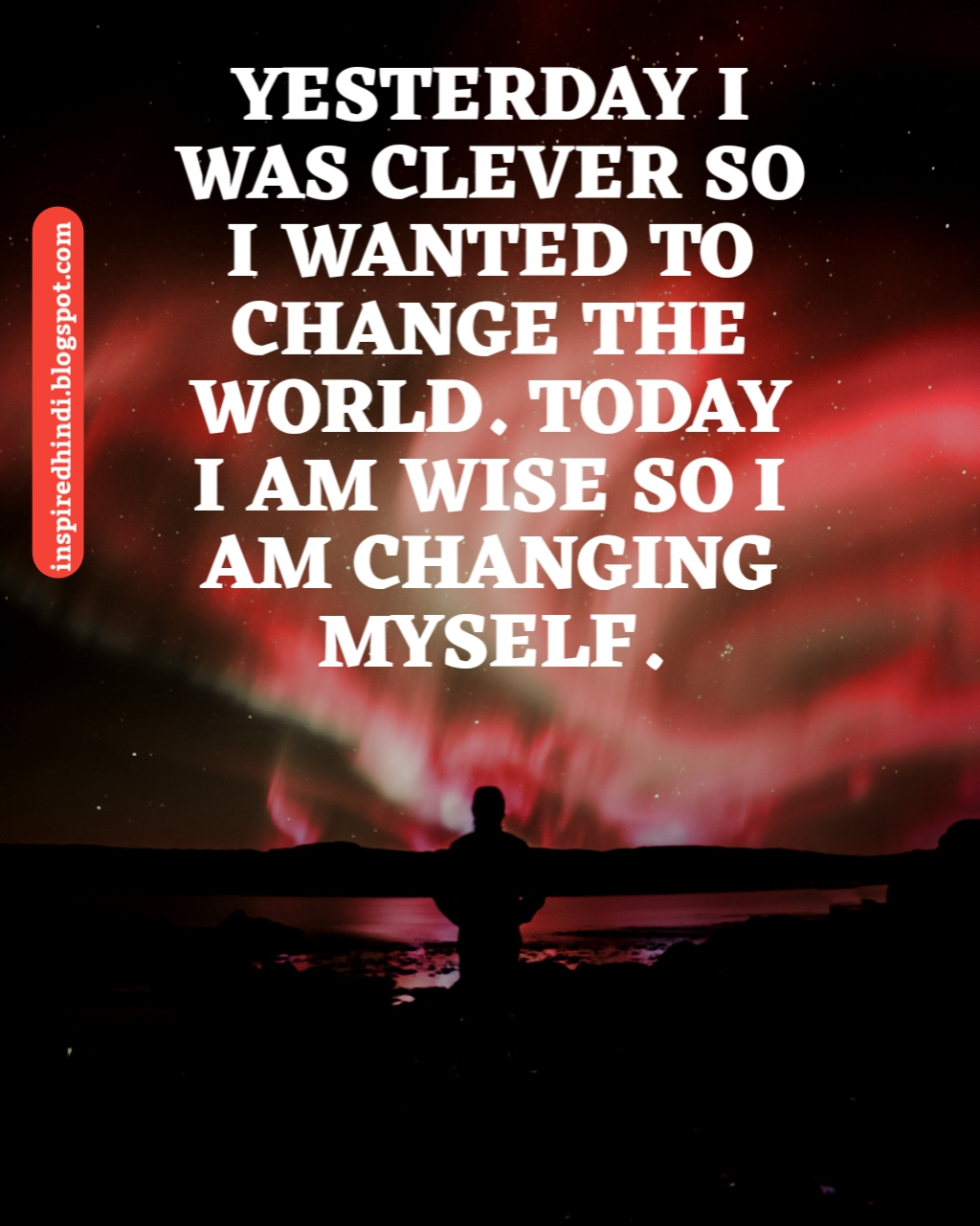 YESTERDAY I WAS CLEVER SO I WANTED TO CHANGE THE WORLD, TODAY I AM WISE SO I AM CHANGING MY SELF.