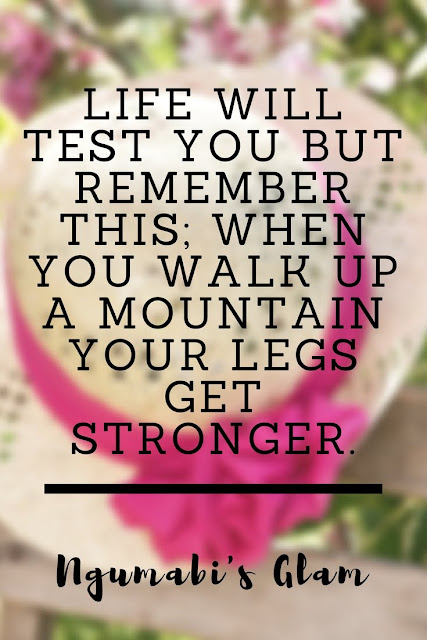 LIFE WILL TEST YOU BUT REMEMBER THIS; WHEN YOU WALK UP A MOUNTAIN YOUR LEGS GET STRONGER