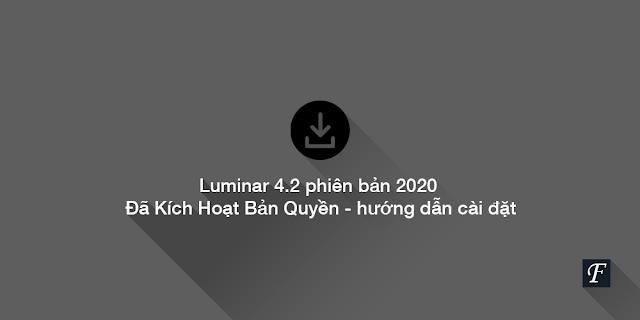 Luminar 4.2 Mới Nhất 2021 - Đã Kích Hoạt Bản Quyền - hướng dẫn cài đặt chi tiết