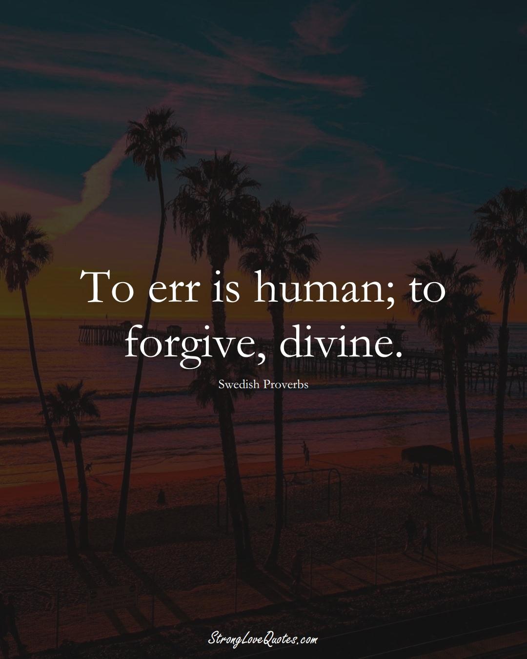 To err is human; to forgive, divine. (Swedish Sayings);  #EuropeanSayings