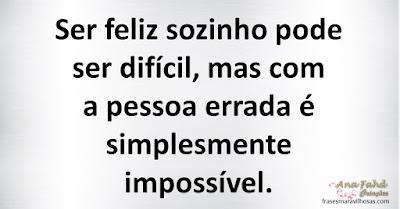 Ser feliz sozinho pode ser difícil, mas com a pessoa errada é simplesmente impossível.