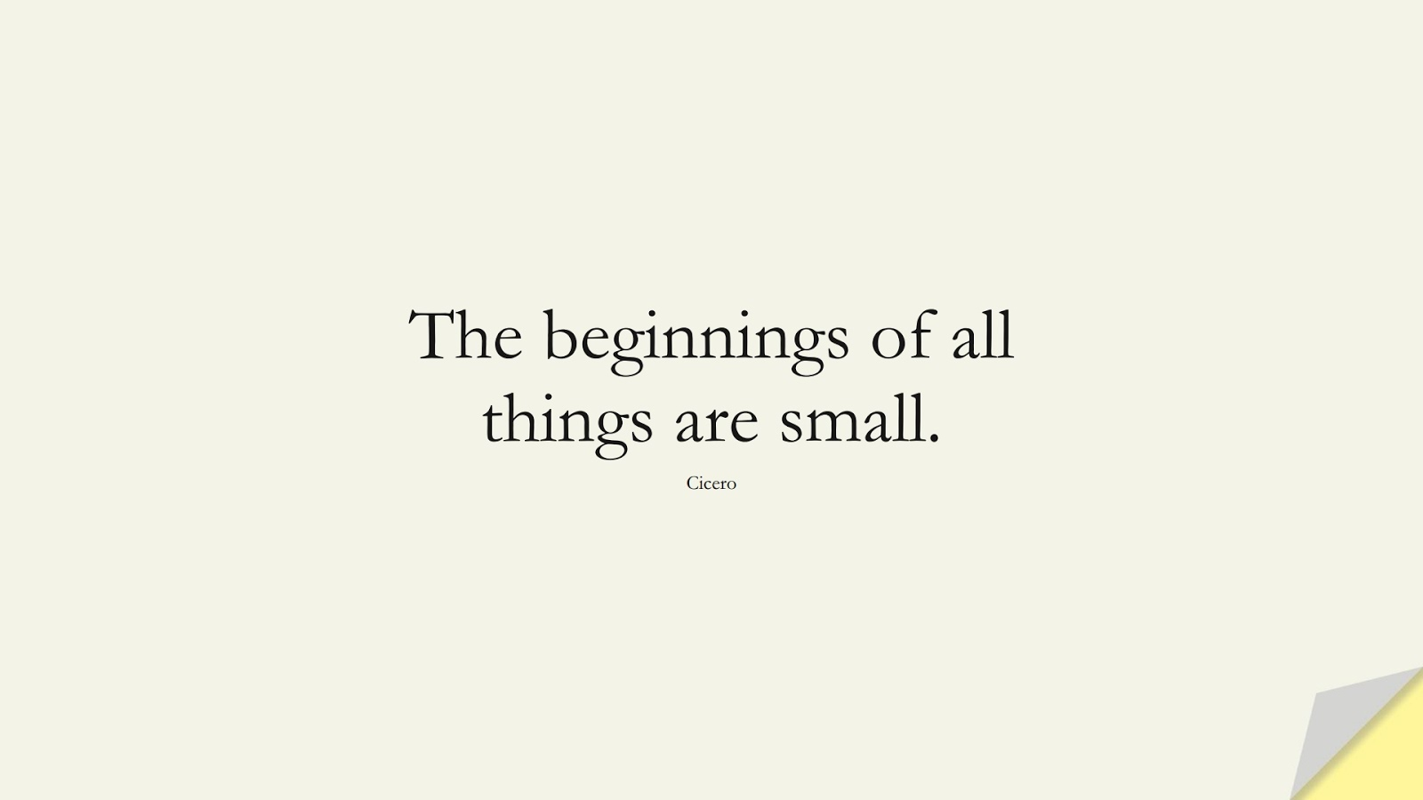 The beginnings of all things are small. (Cicero);  #EncouragingQuotes