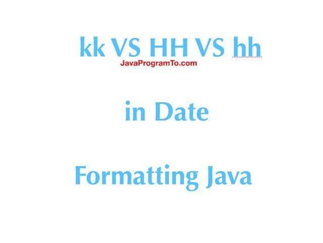 SimpleDateFormat -  kk VS HH VS hh in Date Formatting Java