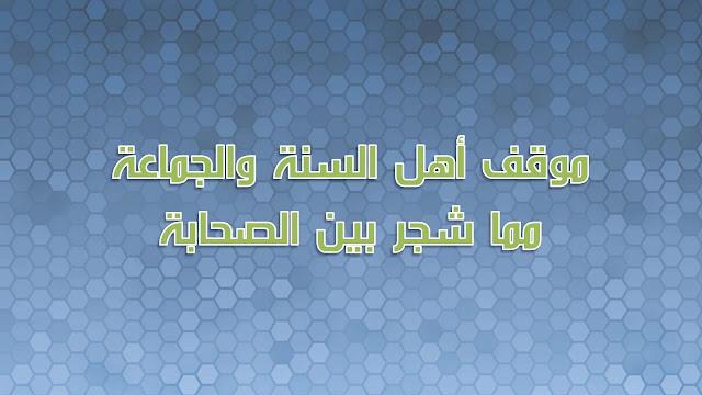 موقف اهل السنة والجماعة مما شجر بين الصحابة رضي الله تعالى عنهم