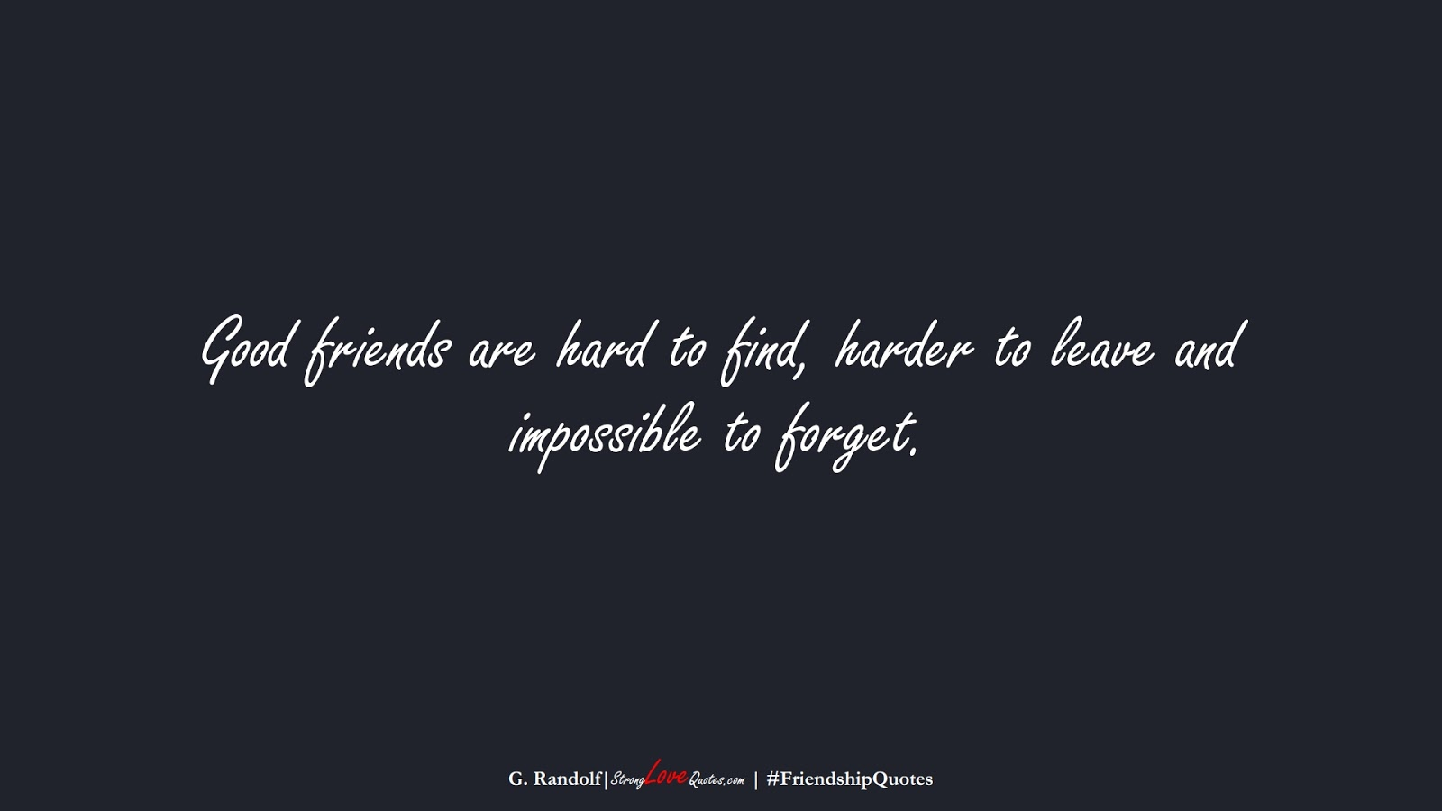 Good friends are hard to find, harder to leave and impossible to forget. (G. Randolf);  #FriendshipQuotes