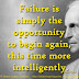 Failure is simply the opportunity to begin again, this time more intelligently. ~Henry Ford