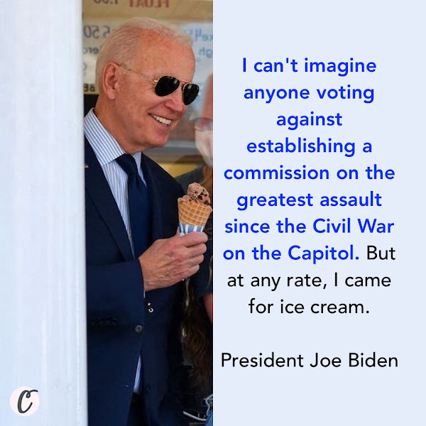I can't imagine anyone voting against establishing a commission on the greatest assault since the Civil War on the Capitol. But at any rate, I came for ice cream. — President Joe Biden
