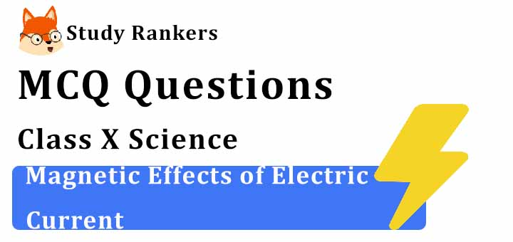 MCQ Questions for Class 10 Science: Ch 13 Magnetic Effects of Electric Current