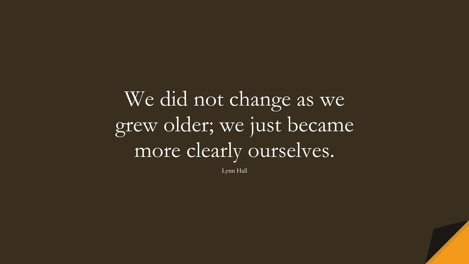 We did not change as we grew older; we just became more clearly ourselves. (Lynn Hall);  #ChangeQuotes