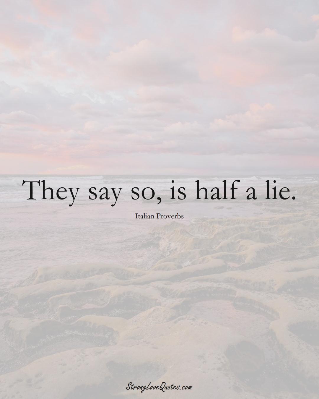 They say so, is half a lie. (Italian Sayings);  #EuropeanSayings
