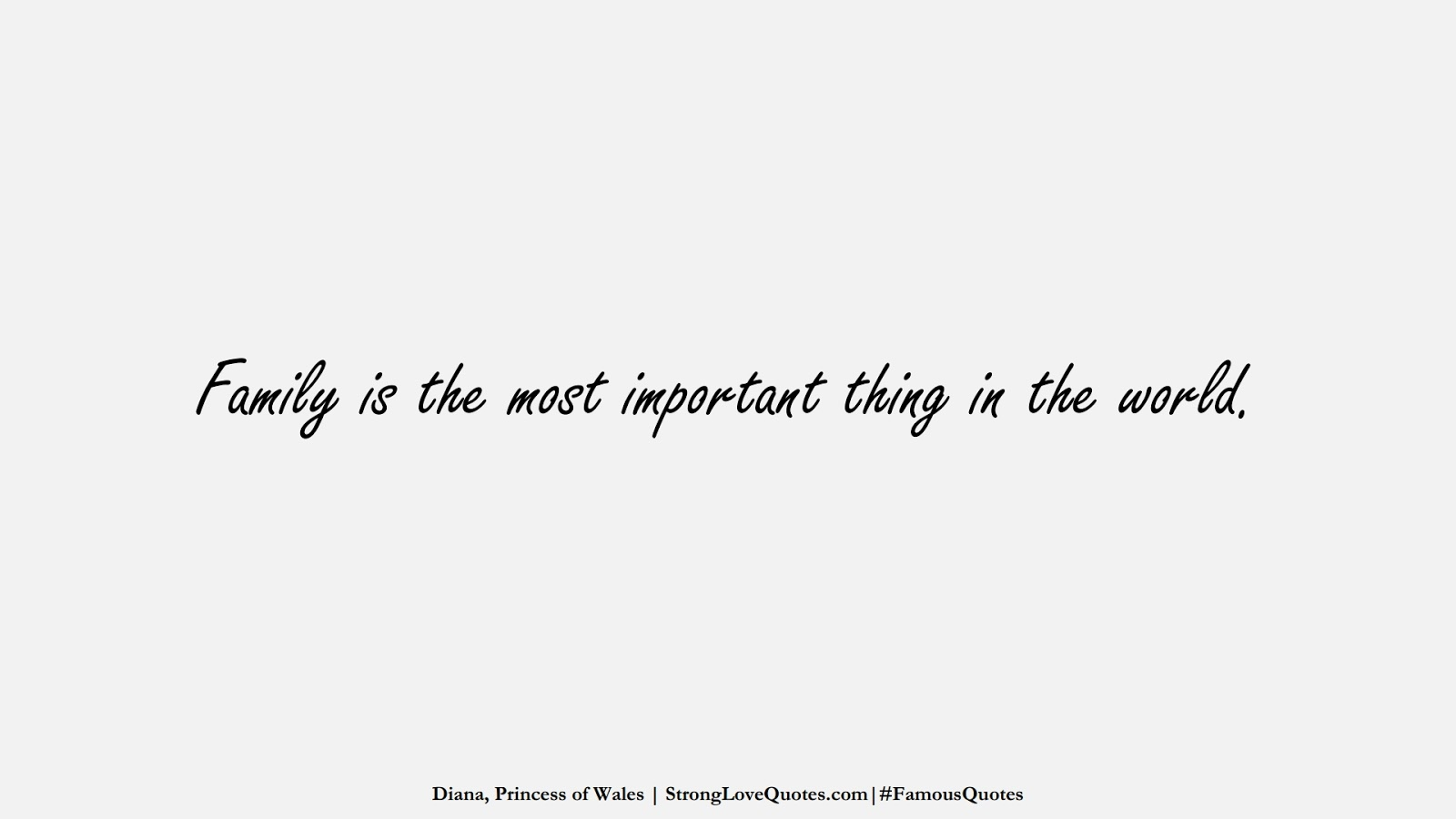 Family is the most important thing in the world. (Diana, Princess of Wales);  #FamousQuotes