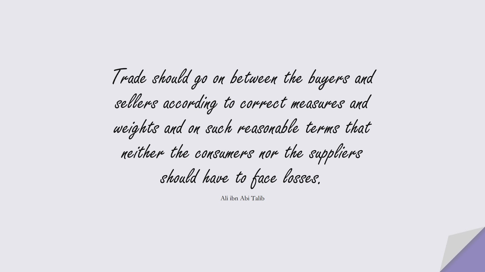 Trade should go on between the buyers and sellers according to correct measures and weights and on such reasonable terms that neither the consumers nor the suppliers should have to face losses. (Ali ibn Abi Talib);  #AliQuotes
