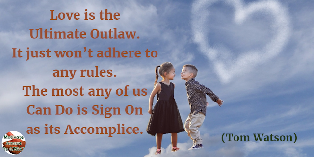"Quotes On Life And Love: ""Love is the ultimate outlaw. It just won't adhere to any rules. The most any of us can do is sign on as its accomplice."" - Tom Watson"