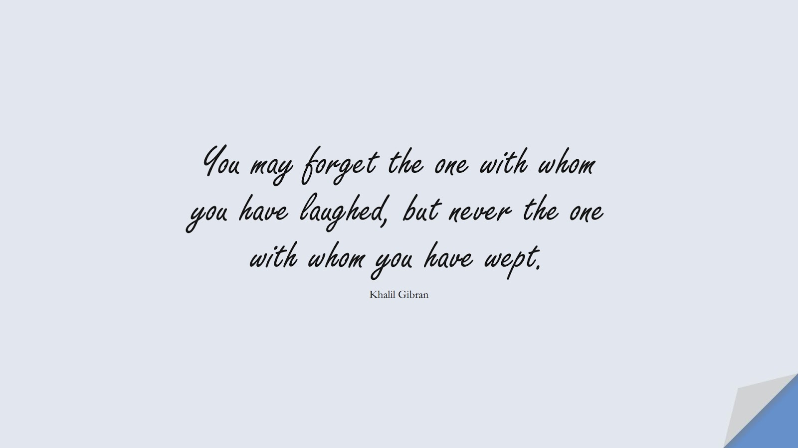 You may forget the one with whom you have laughed, but never the one with whom you have wept. (Khalil Gibran);  #InspirationalQuotes