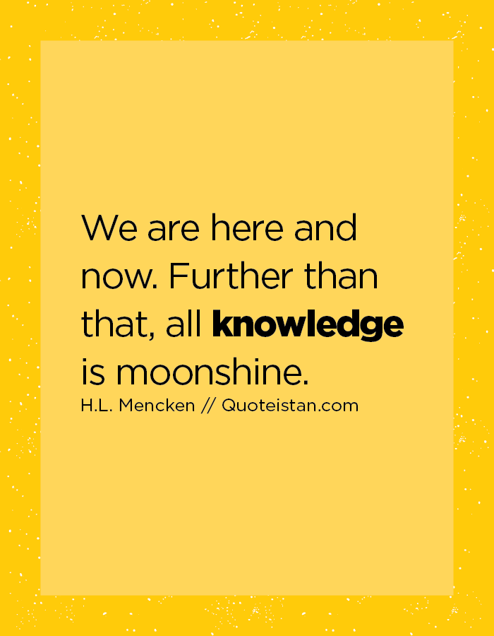 We are here and now.  Further than that, all knowledge is moonshine.