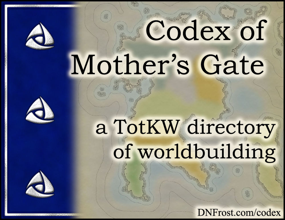 Codex of Mother's Gate: building the Known World for the First Chronicles www.DNFrost.com/codex #TotKW A directory of worldbuilding by D.N.Frost @DNFrost13 Part of a series.
