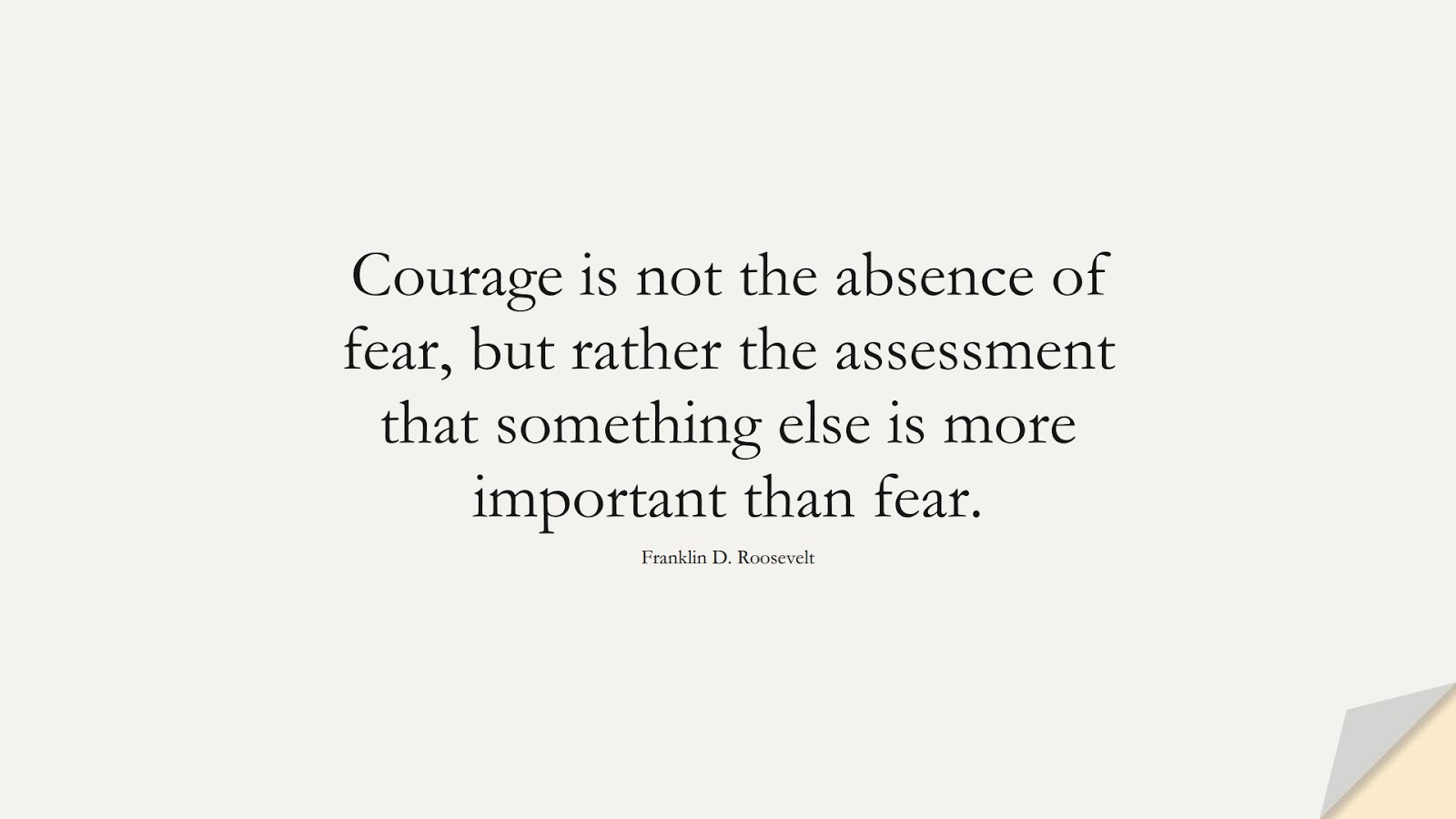 Courage is not the absence of fear, but rather the assessment that something else is more important than fear. (Franklin D. Roosevelt);  #CourageQuotes