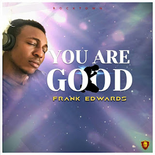 DOWNLOAD MP3 + Lyrics: Frank Edwards - You Are Good [+ Video]