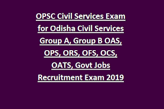 OPSC Civil Services Exam for Odisha Civil Services Group A, Group B OAS, OPS, ORS, OFS, OCS, OATS, Govt Jobs Recruitment Exam 2019