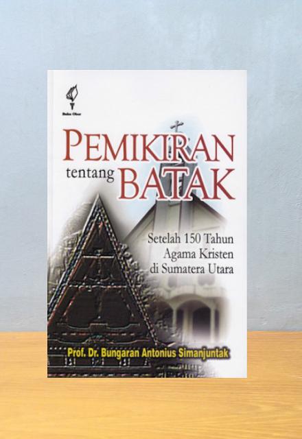 PEMIKIRAN TENTANG BATAK: SETELAH 150 TAHUN AGAMA KRISTEN DI SUMATERA UTARA, Prof. Dr. Bungaran Antonius Simanjuntak