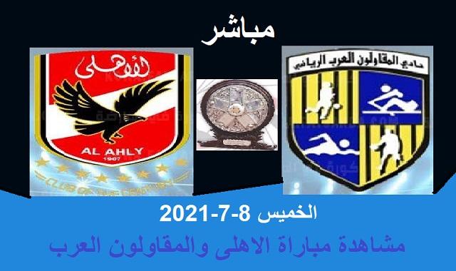 مشاهدة مباراة الاهلى والمقاولون العرب بث مباشر الخميس 8-7-2021
