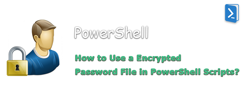 How to Use a Encrypted Password File in PowerShell Scripts?