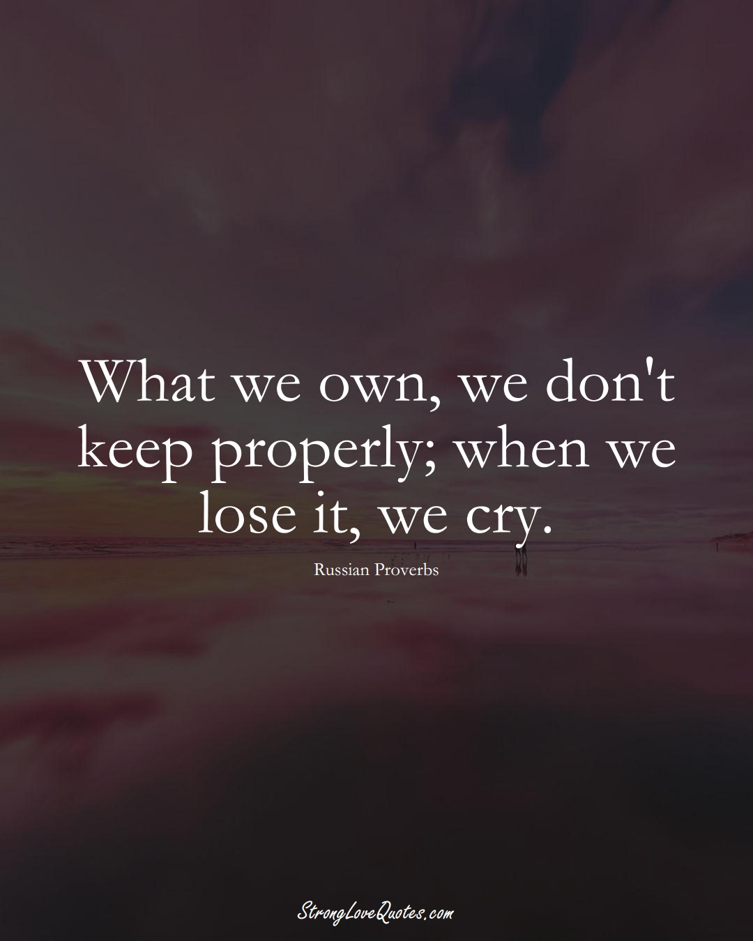 What we own, we don't keep properly; when we lose it, we cry. (Russian Sayings);  #AsianSayings