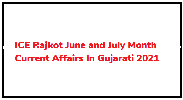 ICE Rajkot June and July Month Current Affairs In Gujarati 2021