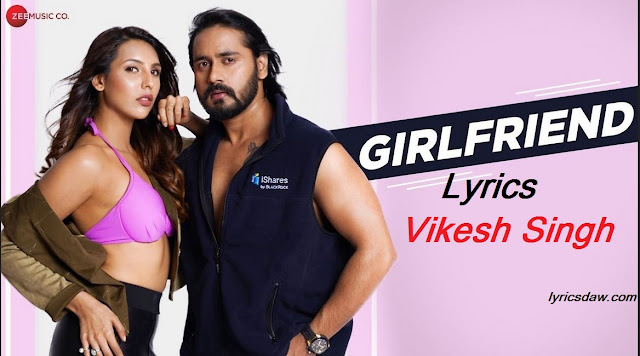 Girlfriend Lyrics Vikesh Singh । Vikesh Singh | Yash Makhija