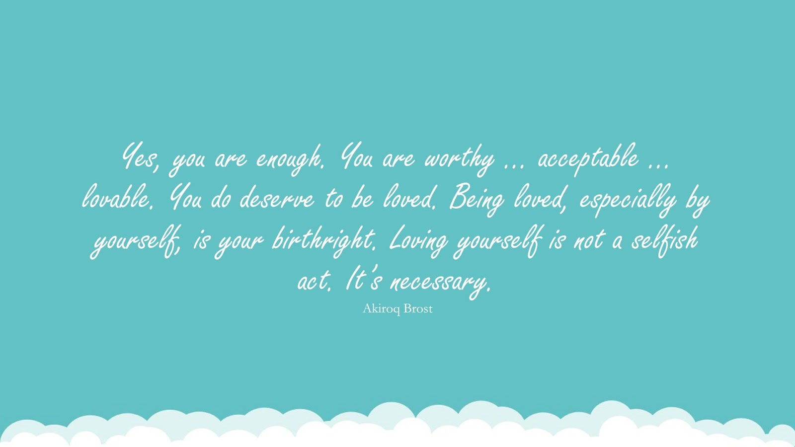 Yes, you are enough. You are worthy … acceptable … lovable. You do deserve to be loved. Being loved, especially by yourself, is your birthright. Loving yourself is not a selfish act. It's necessary. (Akiroq Brost);  #InspirationalQuotes