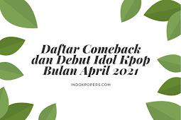 Daftar Comeback dan Debut Idol Kpop Bulan April 2021