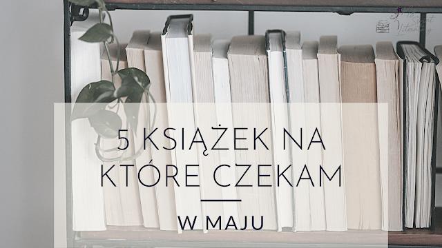 5 książek, na które czekam w maju
